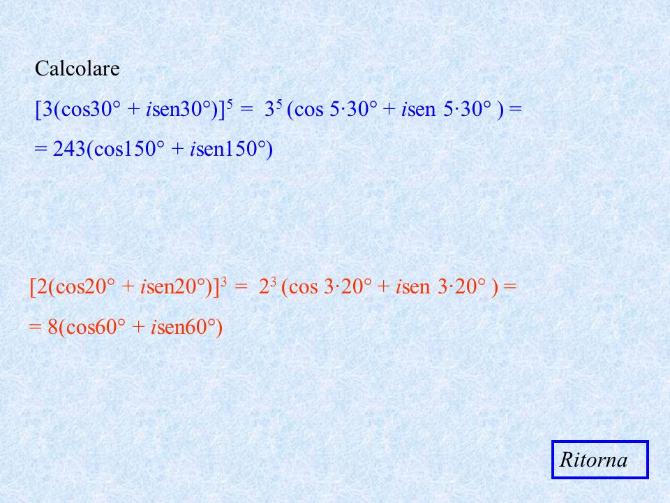 Calcolare [3(cos30° + isen30°)]5 = 35 (cos 5·30° + isen 5·30° ) = = 243(cos150° + isen150°)